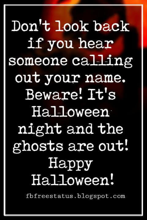 Halloween Messages, Halloween Message, Don't look back if you hear someone calling out your name. Beware! It's Halloween night and the ghosts are out! Happy Halloween!