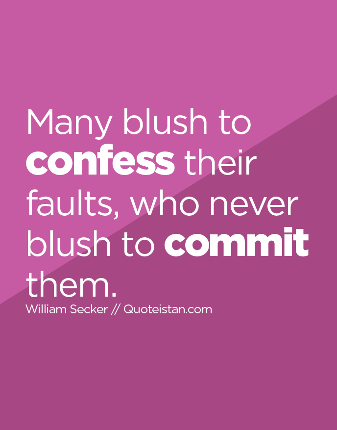 Many blush to confess their faults, who never blush to commit them.