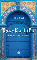 """""""Dom Kalifa. Rok w Casablance"""" Tahir Shah"""