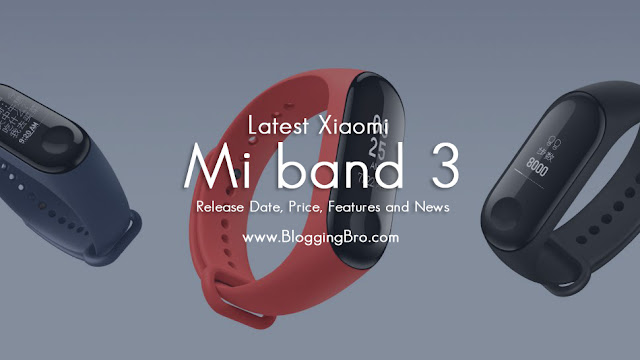 Latest Xiaomi Mi band 3 Release Date, Price, Features and News