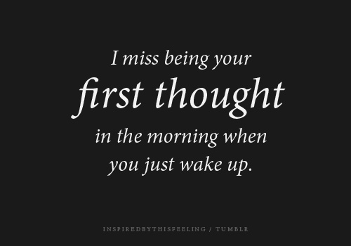 I Miss Being Your First Thought In The Morning When You Just Wake Up