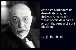 Viaţa este o infinitate de absurdităţi care, cu obrăznicie, nu au nici măcar nevoia de a părea verosimile, pentru că sunt adevărate (Luigi Pirandello)