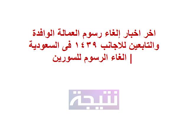 اخر اخبار إلغاء رسوم العمالة الوافدة والتابعين للاجانب 1439 فى السعودية | الغاء الرسوم للسورين