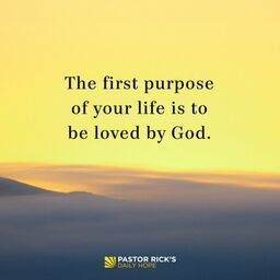 Your First Purpose Is to Be Loved by God by Rick Warren