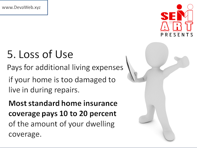 5. Loss of Use - Pays for additional living expenses if your home is too damaged to live in during repairs.Most standard home insurance coverage pays 10 to 20 percent of the amount of your dwelling coverage.