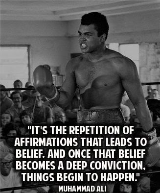 Muhammad Ali it's the repletion of affirmations that leads to belief.