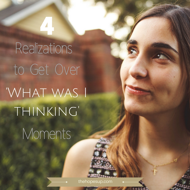 4 Realizations to Get Over 'What Was I Thinking' Moments