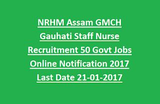 NRHM Assam GMCH Gauhati Staff Nurse Recruitment 50 Govt Jobs Online Notification 2017 Last Date 21-01-2017