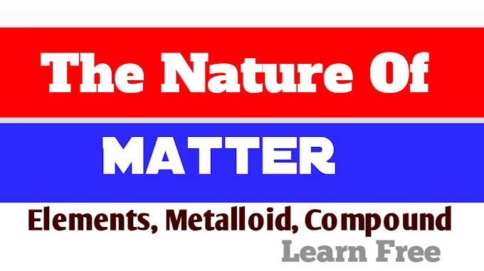 The Nature Of Matter:- What is matter, elements, metalloid, Compound, Mixture & it's types