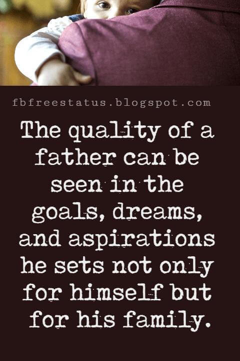 """Inspirational Fathers Day Quotes, """"The quality of a father can be seen in the goals, dreams, and aspirations he sets not only for himself but for his family."""""""