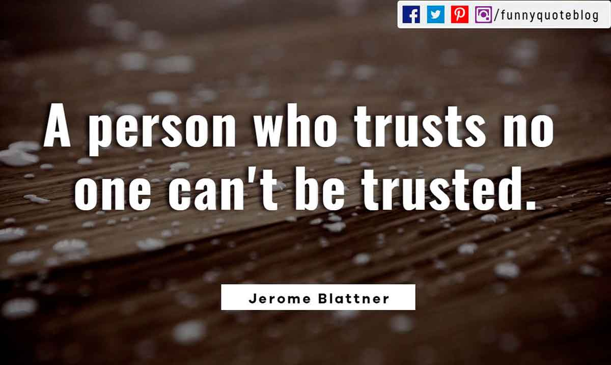 A person who trusts no one can't be trusted. ― Jerome Blattner Quote