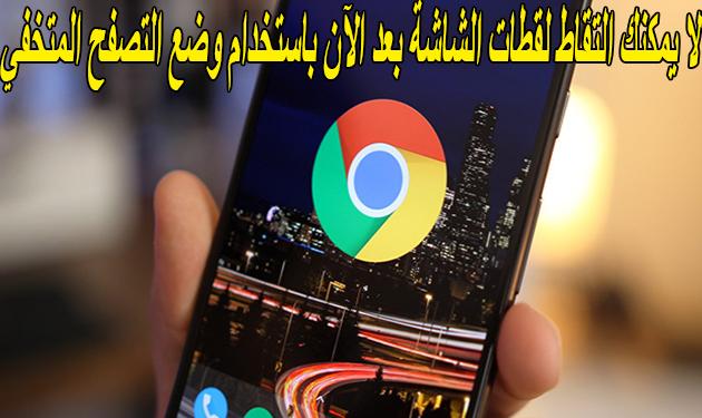 وضع التصفح المتخفي في Chrome 65+ يحظر لقطات شاشة التى تعمل بنظام التشغيل Android