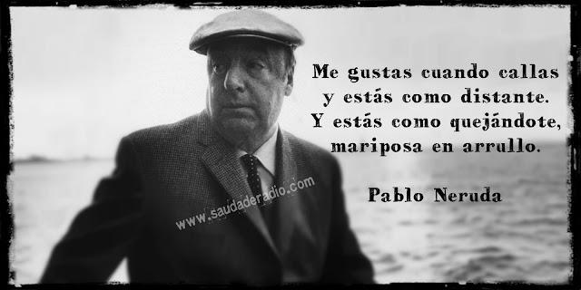 """""""Me gustas cuando callas y estás como distante. Y estás como quejándote, mariposa en arrullo."""" Pablo Neruda"""