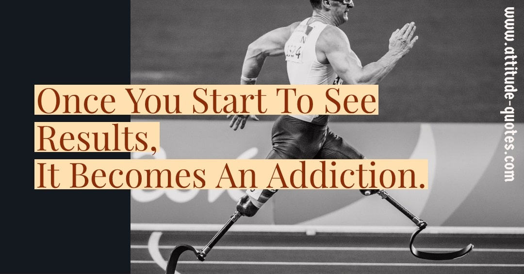Once You Start To See Results, It Becomes An Addiction.