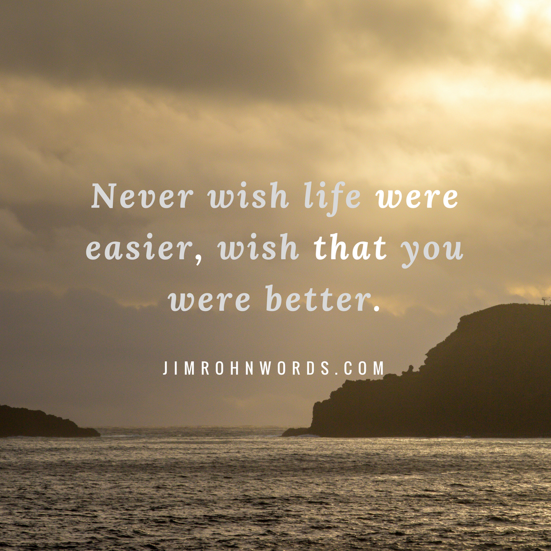 Never wish life were easier, wish that you were better. Jim Rohn Words and quotes
