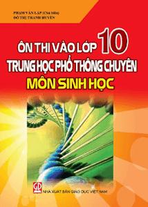 Ôn thi vào lớp 10 trung học phổ thông chuyên môn Sinh học - Phạm Văn Lập, Đỗ Thị Thanh Huyền