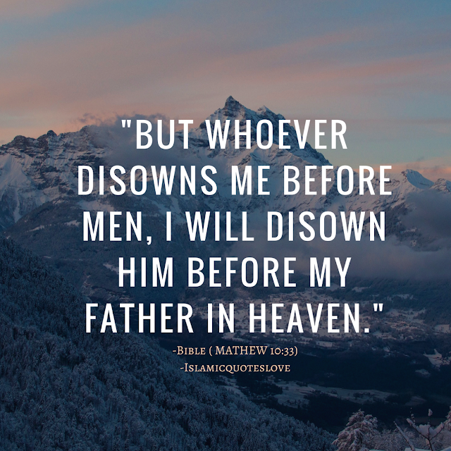 """""""BUT WHOEVER DISOWNS ME BEFORE MEN, I WILL DISOWN HIM BEFORE MY FATHER IN HEAVEN."""" -Bible ( MATHEW 10:33)"""