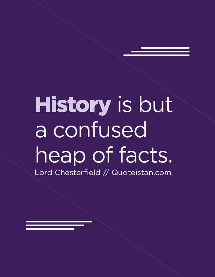 History is but a confused heap of facts.