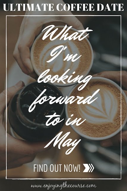 Ultimate Coffee Date | What I'm looking forward to in May | www.enjoyingthecourse.com