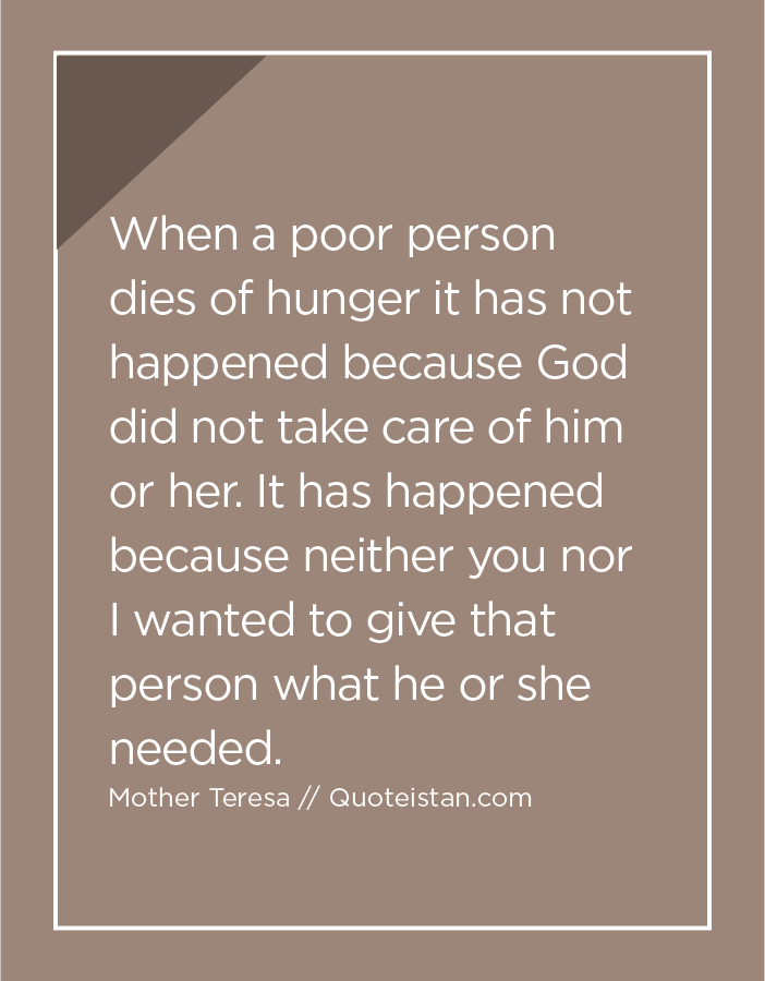 When a poor person dies of hunger it has not happened because God did not take care of him or her. It has happened because neither you nor I wanted to give that person what he or she needed.