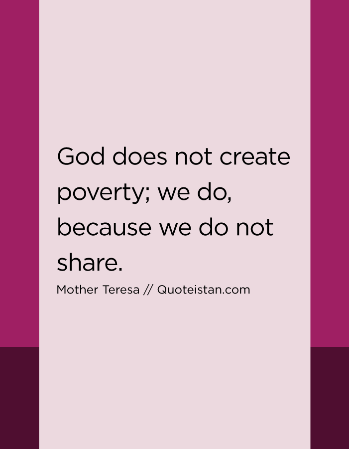 God does not create poverty; we do, because we do not share.