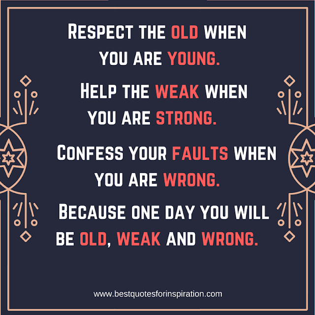 Respect the old when you are young Help the weak when you are strong Confess your faults when you are wrong Because one day you will