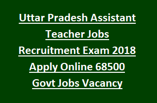Uttar Pradesh Assistant Teacher Jobs Recruitment Exam 2018 Notification Apply Online 68500 Govt Jobs Vacancy