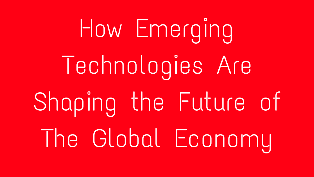 How Emerging Technologies Are Shaping the Future of The Global Economy