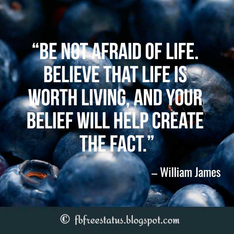 Positive Quotes About Life, Be not afraid of life. Believe that life is worth living, and your belief will help create the fact – William James