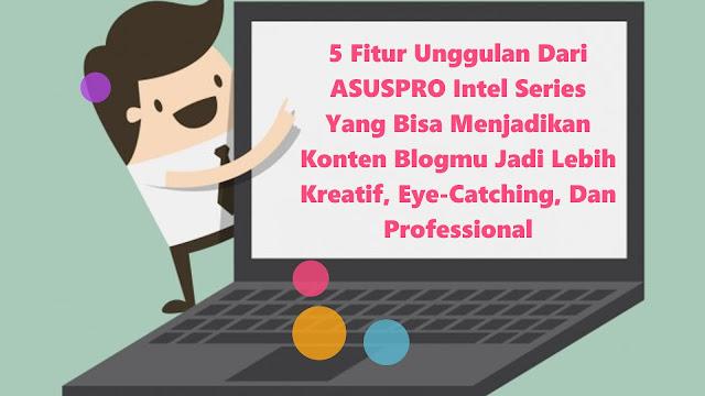 5 Fitur Unggulan Dari ASUSPRO Intel Series Ini Bisa Menjadikan Konten Di Blogmu Jadi Lebih Kreatif, Eye-Catching, Dan Professional