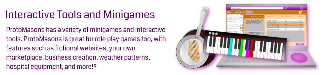 ProtoMasons has a variety of minigames and interactive tools. ProtoMasons is great for role play games too, with features such as fictional websites, your own marketplace, business creation, weather patterns, hospital equipment, and more!*