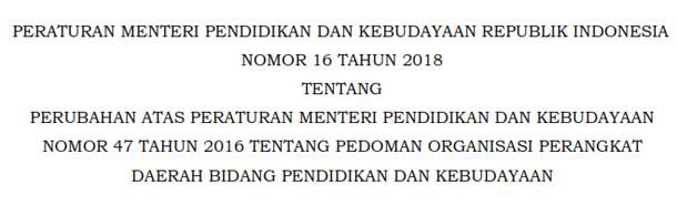 Permendikbud Nomor 16 Tahun 2018 Tentang Perubahan Atas Peraturan Menteri Pendidikan Dan Kebudayaan Nomor 47 Tahun 2016 Tentang Pedoman Organisasi Perangkat Daerah Bidang Pendidikan dan Kebudayaan