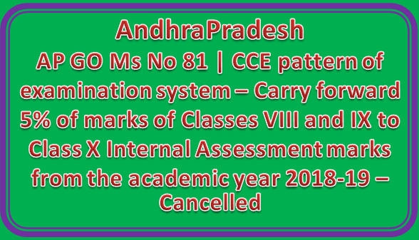 AP GO Ms No 81 | CCE pattern of examination system – Carry forward 5% of marks of Classes VIII and IX to Class X Internal Assessment marks from the academic year 2018-19 – Cancelled