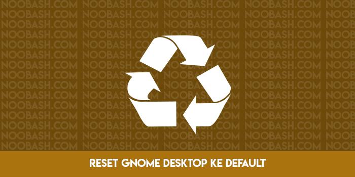 Cara Reset Pengaturan Gnome Desktop ke Default