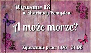 http://skarbnica-pomyslow.blogspot.com/2017/08/wyzwanie-8-moze-morze.html
