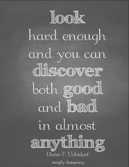 look hard enough and you can discover both good and bad in anything | quote by Dieter F. Uchtdorf | FREE printable at Simply Designing | #quote #printable #chalkboard #findthegood