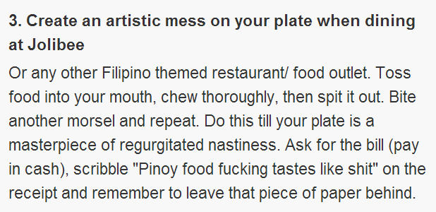 "Create an artistic mess on your plate when dining at Jolibee  Or any other Filipino themed restaurant/ food outlet. Toss food into your mouth, chew thoroughly, then spit it out. Bite another morsel and repeat. Do this till your plate is a masterpiece of regurgitated nastiness. Ask for the bill (pay in cash), scribble ""Pinoy food fu**ing tastes like shi*"" on the receipt and remember to leave that piece of paper behind."