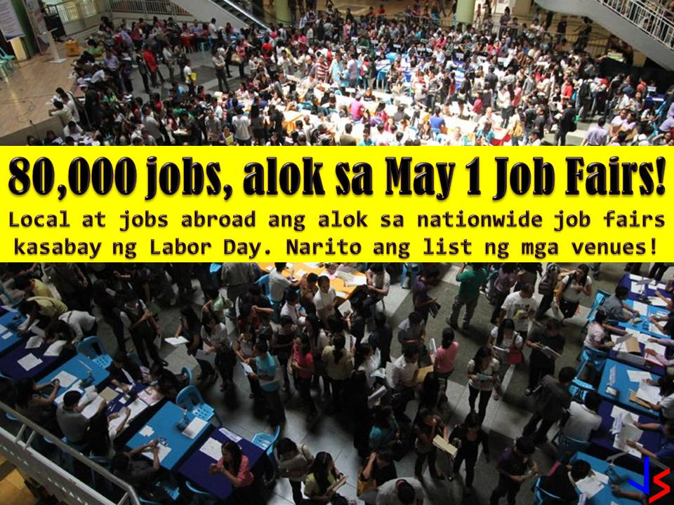 Looking for jobs? Prepare yourself for the nationwide Labor Day job fair on May 1, 2018, in different places all over the country.  According to the Department of Labor and Employment (DOLE), there are around 80,000 jobs are for grabs both local and abroad.  In a statement, DOLE said it has organized 53 Trabaho, Negosyo, Kabuhayan (TNK) fairs, in partnership with the Department of Trade and Industry (DTI).  A total of 829 employers are joining – 666 of them based in the Philippines and 163 overseas.  The following are the list of jobs up for grabs according to DOLE  According to DOLE, there will be at least 78,675 jobs up for grabs.  For Local;  Armed Forces of the Philippines (AFP) and Philippine National Police (PNP) - 4,002 customer service representatives - 1,470 production workers / factory workers - 1,443 masons - 1,385 call center agents - 1,306 production machine operators - 1,288 construction workers - 900 Bureau of Jail Management and Penology - 889 service crew - 880 carpenters - 708  For Abroad:  nurses - 3,988 technicians - 1,546 food and beverage staff - 689 engineers (mechanical, electrical, civil) - 344 production workers/factory workers - 300 sales associate professionals - 200 construction workers - 200  If you are interested in participating in a DOLE's job fair, below are the venues. Other venues will also conduct job fairs on different dates, other than May 1   Metro Manila  Valenzuela Astrodome SM Tunasan Taguig City SM City Bicutan SM City Sucat SM City BF Parañaque City Robinsons Place Las Piñas SM Center Las Piñas SM Southmall Pasig City (April 27) SM City Marikina (date to be determined) San Juan City SM Megamall SM City Manila SM City San Lazaro Cuneta Astrodome (May 10) Quezon City Hall grounds Fisher Mall (date to be determined)  Luzon  Baguio City National High School-Main Campus SM City Rosales, Pangasinan Pangasinan PESO Compound, Lingayen Robinsons Place Ilocos, Ilocos Norte Robinsons Place Santiago, Isabela SM City Cauayan, Isabela SM Center Tuguegarao Downtown, Cagayan Baler, Aurora Balanga City, Bataan SM City Marilao, Bulacan SM City Cabanatuan, Nueva Ecija SM City San Fernando, Pampanga SM City Clark, Angeles City, Pampanga SM City Pampanga SM City Tarlac Harbor Point Mall, Subic, Zambales Calamba, Laguna Bansud, Oriental Mindoro SM City Puerto Princesa, Palawan SM City Naga, Camarines Sur Pacific Mall, Legazpi City, Albay Visayas  Marymart, Iloilo City IC3 Pavilion, Cebu City Tacloban Convention Center Ormoc City Hall  Mindanao  Zamboanga Economic Zone, Talisayan, Zamboanga City KCC Mall, Zamboanga City City Hall Lobby, Isabela City Plaza Luz, Pagadian City Ipil Municipal Covered Court, Zamboanga Sibugay Limketkai Center, Cagayan de Oro City Gaisano Mall of Davao SM City Davao SM City General Santos Hotel Oazis, Butuan City, Agusan del Norte  Interested applicants should bring many copies the following; Updated Resume Transcript of Record or high school diploma 2x2 ID pictures TESDA Certificate if available Employment Certificate if available NBI and Police Clearance  Other documents that may support your application