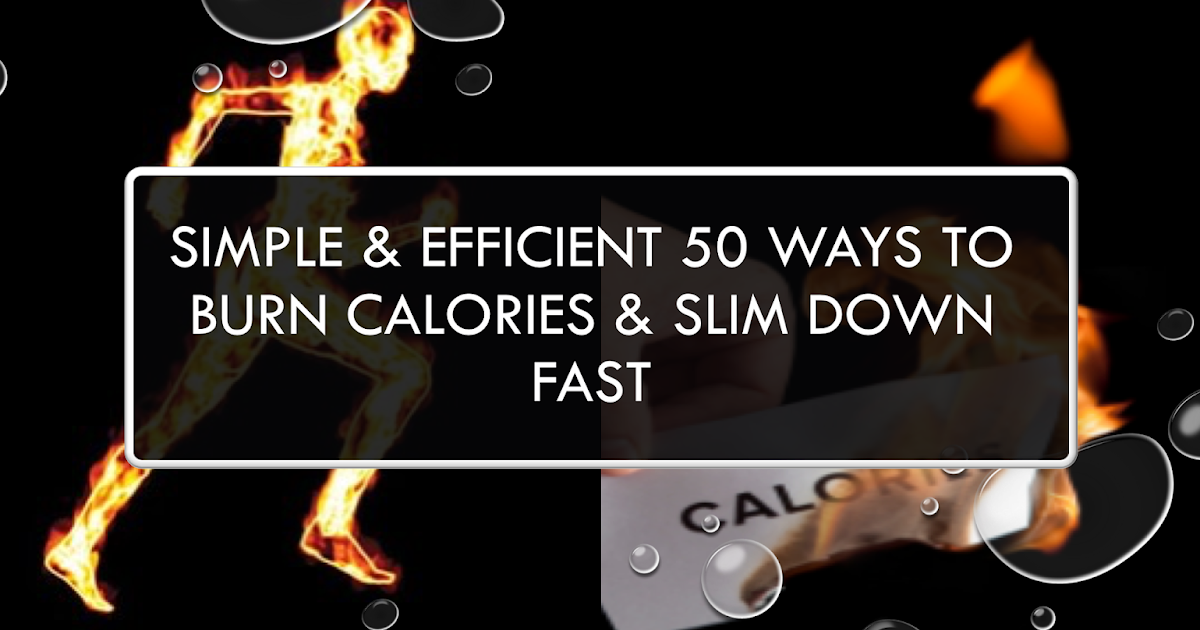 Simple and Efficient 50 Ways To Burn Calories & Slim Down ...