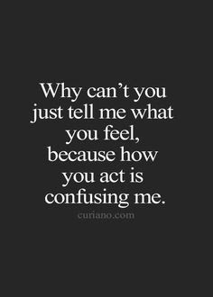 Best Too Many Love Quotes:why can't you just tell me what you feel.