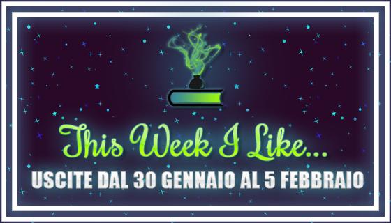 This Week I Like... #24 dal 30 Gennaio al 5 Febbraio 2017