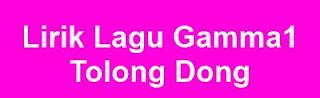 Lirik Lagu Gamma1 - Tolong Dong
