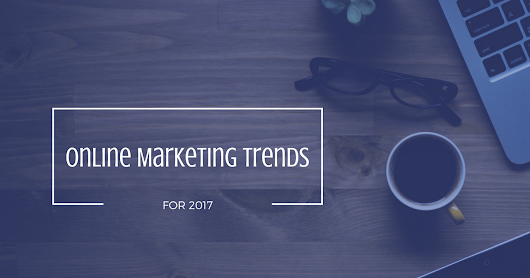 7 Tendințe de Marketing Online pentru 2017
