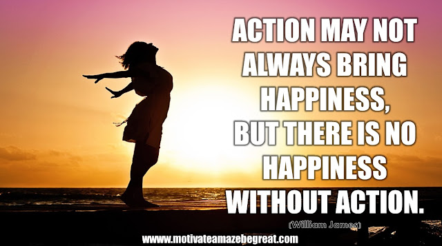 "The Meaning Behind 31 Motivational Quotes: ""Action may not always bring happiness, but there is no happiness without action."" - William James"