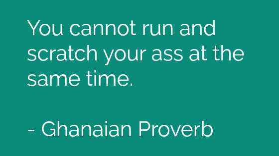You cannot run and scratch your ass at the same time. Ghanaian Proverb