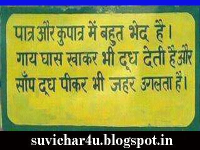 Patr aur kupaatr men bahut bhed hai. Gaay ghas khakar bhi doodh deti hai aur saanp doodh pikar bhi jahar ugalata hai.