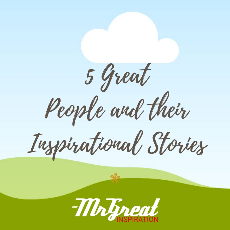 5 Great People and Their Inspirational Stories
