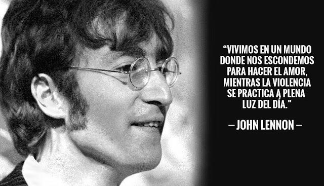 """""""Vivimos en un mundo donde nos escondemos para hacer el amor, mientras la violencia se practica a plena luz del día."""" John Lennon"""