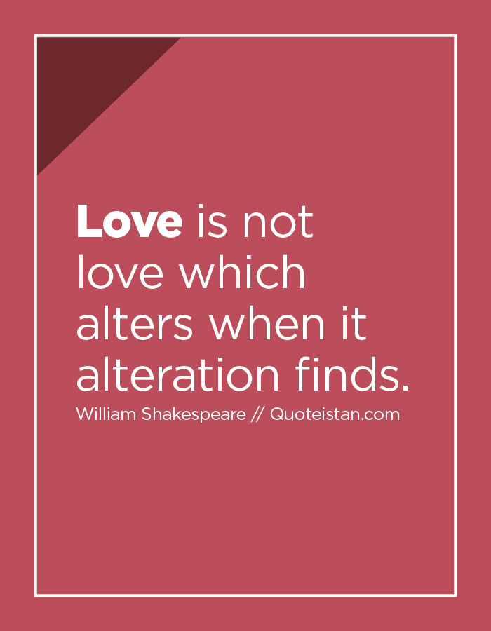 Love is not love which alters when it alteration finds.