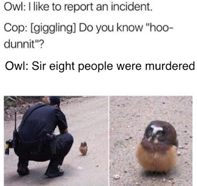 "Owl: I like to report an incident. Cop: [giggling] Do you know ""hoo-dunnit?"""
